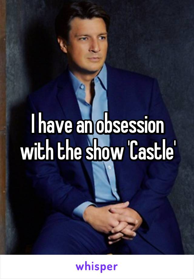 I have an obsession with the show 'Castle'