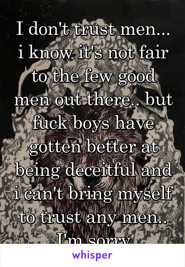 I don't trust men... i know it's not fair to the few good men out there.. but fuck boys have gotten better at being deceitful and i can't bring myself to trust any men.. I'm sorry