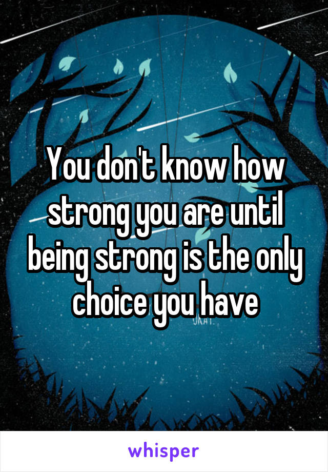 You don't know how strong you are until being strong is the only choice you have