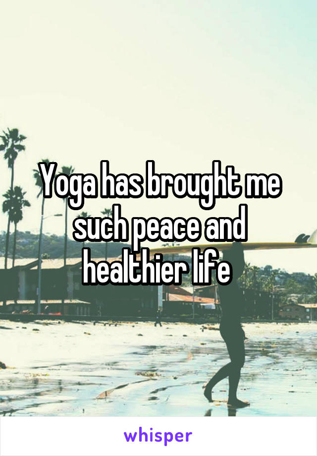 Yoga has brought me such peace and healthier life