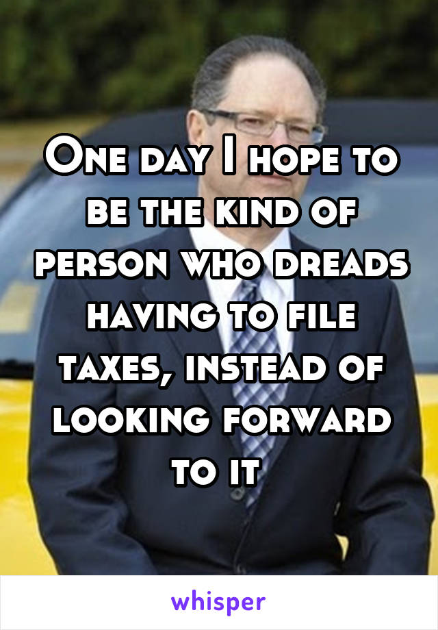One day I hope to be the kind of person who dreads having to file taxes, instead of looking forward to it