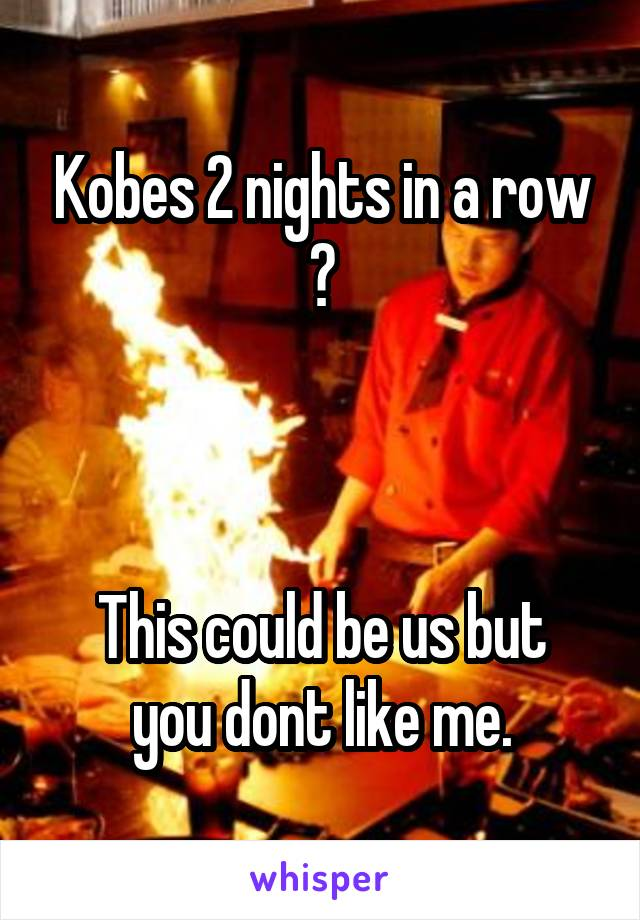 Kobes 2 nights in a row 😍    This could be us but you dont like me.
