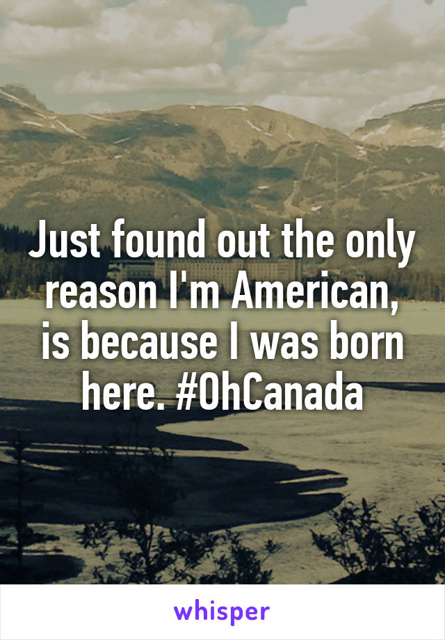 Just found out the only reason I'm American, is because I was born here. #OhCanada