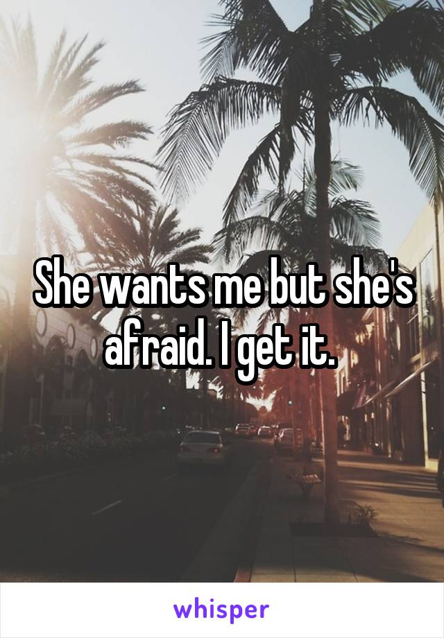 She wants me but she's afraid. I get it.