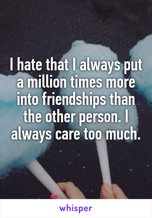 I hate that I always put a million times more into friendships than the other person. I always care too much.
