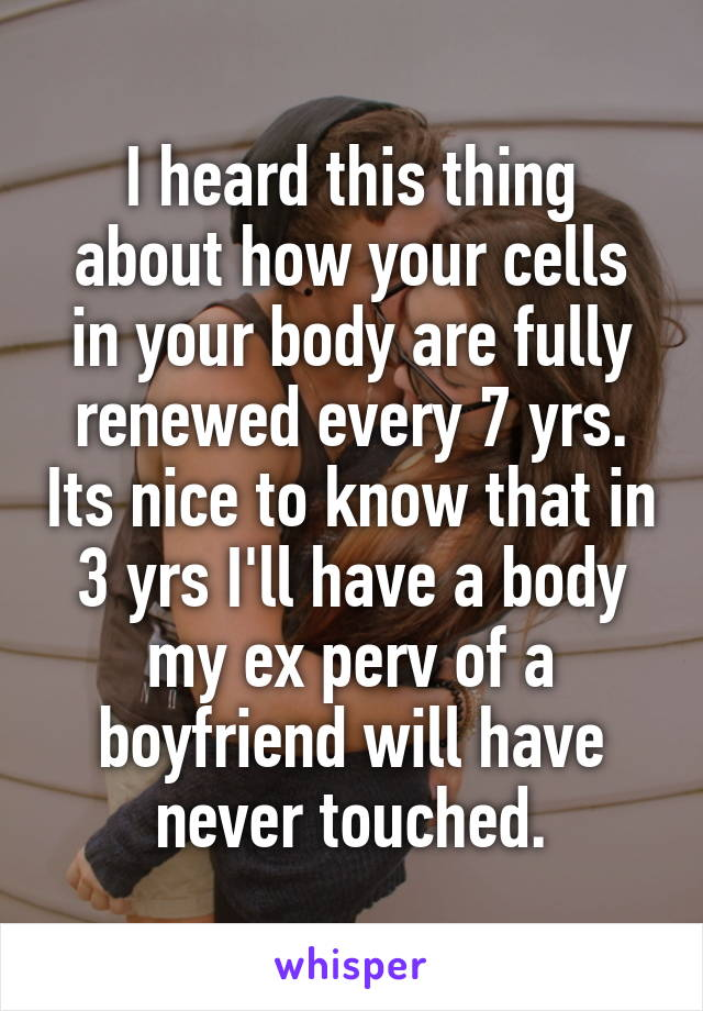 I heard this thing about how your cells in your body are fully renewed every 7 yrs. Its nice to know that in 3 yrs I'll have a body my ex perv of a boyfriend will have never touched.
