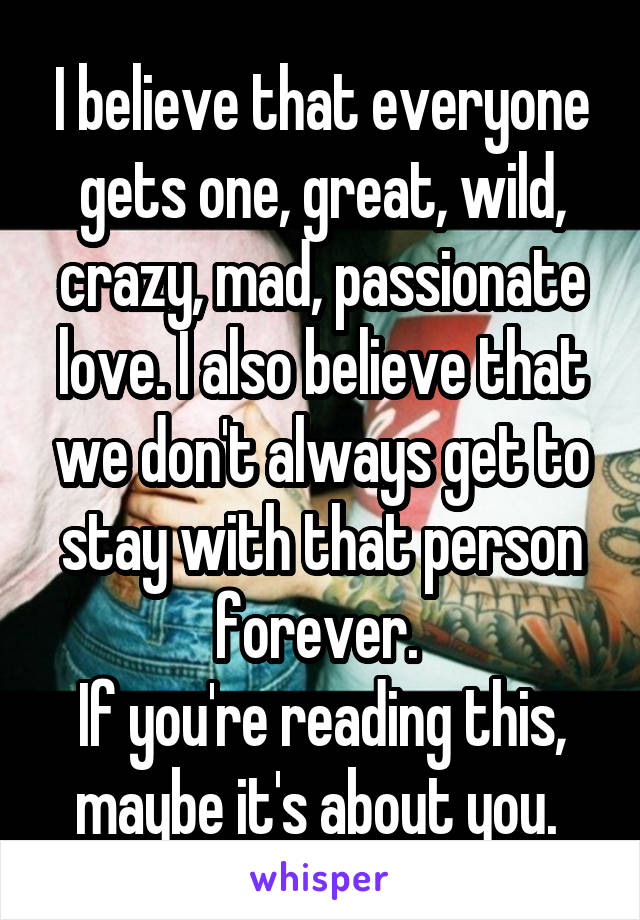 I believe that everyone gets one, great, wild, crazy, mad, passionate love. I also believe that we don't always get to stay with that person forever.  If you're reading this, maybe it's about you.