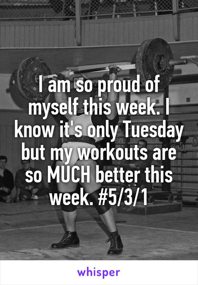 I am so proud of myself this week. I know it's only Tuesday but my workouts are so MUCH better this week. #5/3/1