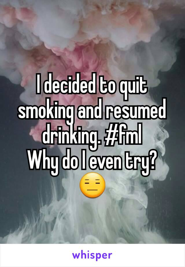 I decided to quit smoking and resumed drinking. #fml Why do I even try? 😑