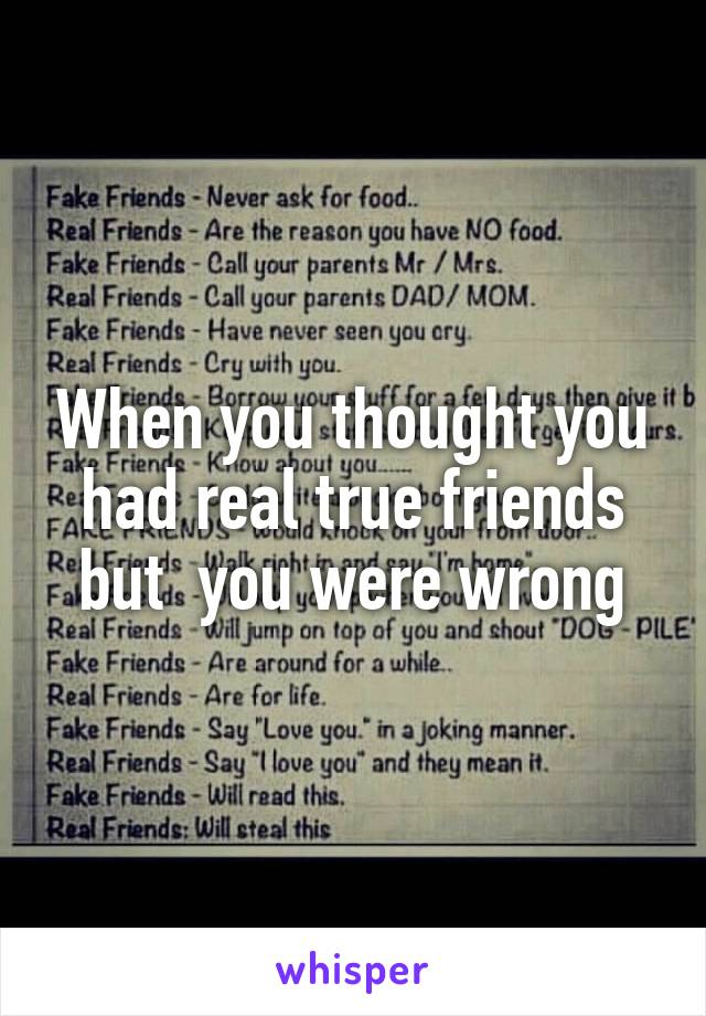 When you thought you had real true friends but  you were wrong