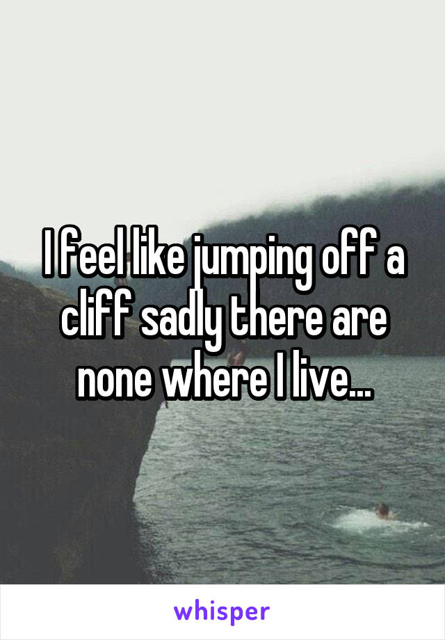 I feel like jumping off a cliff sadly there are none where I live...