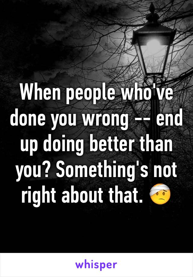 When people who've done you wrong -- end up doing better than you? Something's not right about that. 🤕