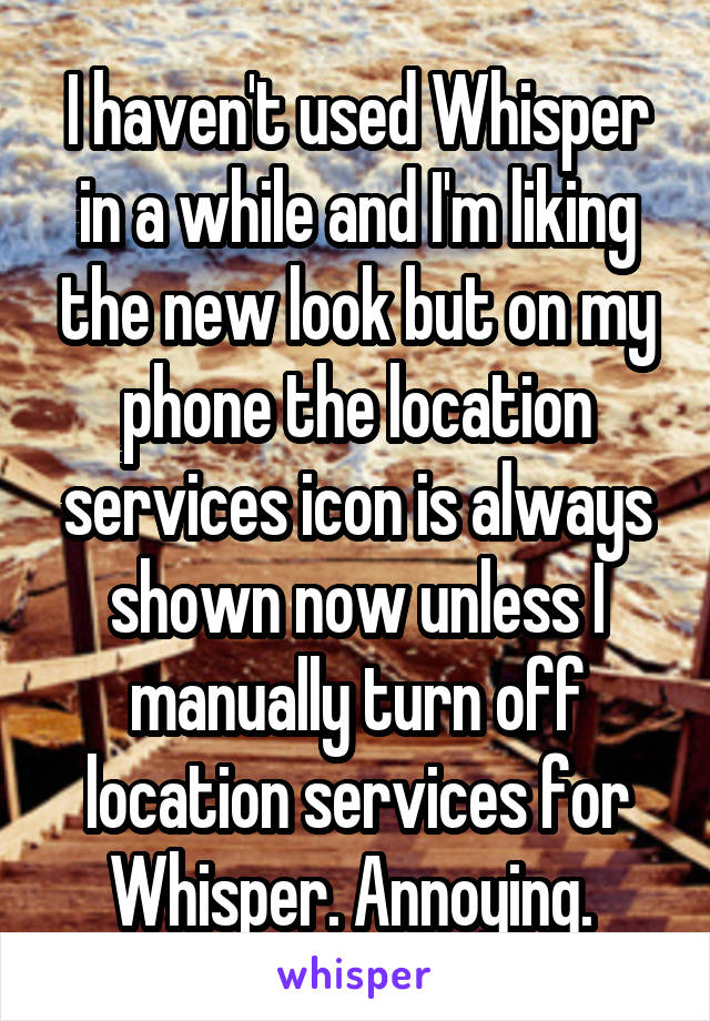 I haven't used Whisper in a while and I'm liking the new look but on my phone the location services icon is always shown now unless I manually turn off location services for Whisper. Annoying.