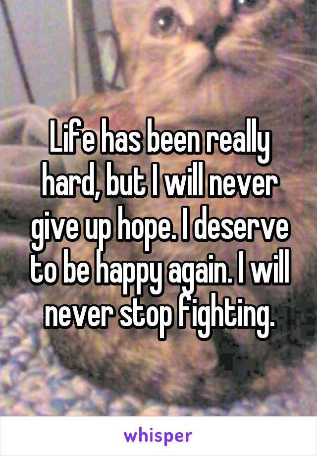Life has been really hard, but I will never give up hope. I deserve to be happy again. I will never stop fighting.
