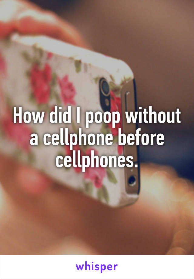 How did I poop without a cellphone before cellphones.