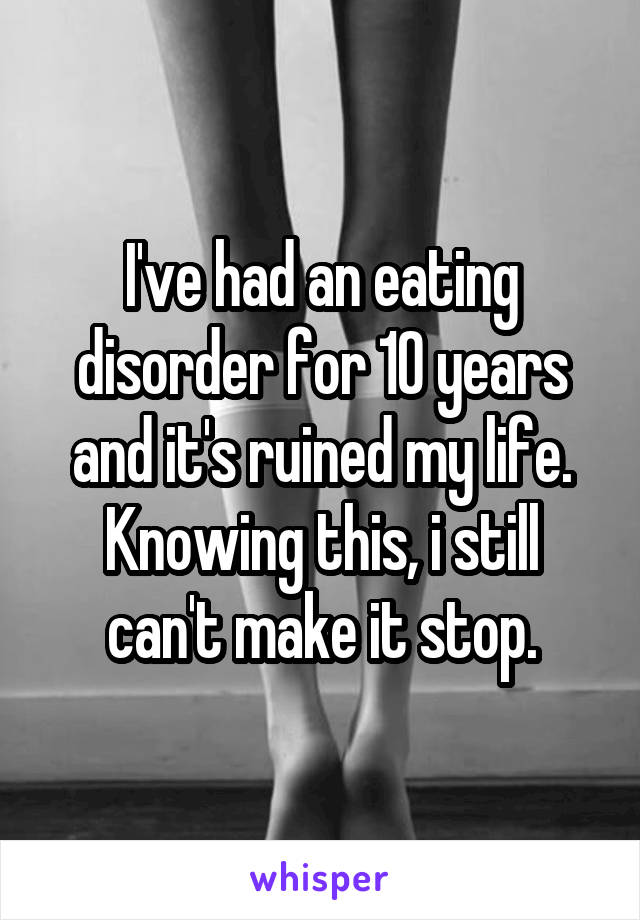 I've had an eating disorder for 10 years and it's ruined my life. Knowing this, i still can't make it stop.