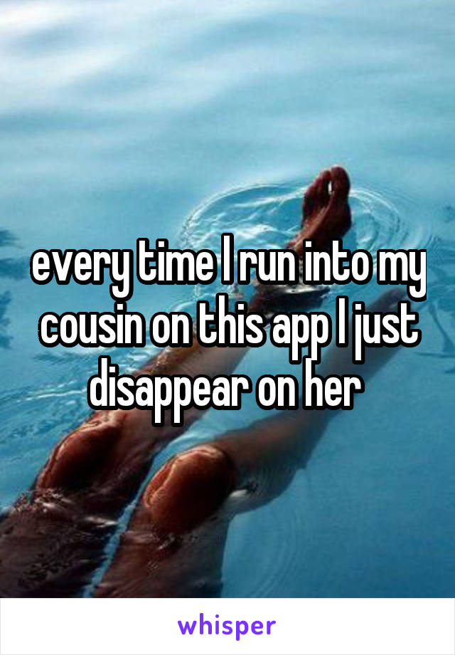 every time I run into my cousin on this app I just disappear on her