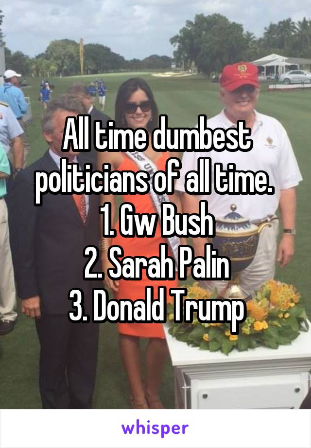 All time dumbest politicians of all time.  1. Gw Bush 2. Sarah Palin 3. Donald Trump
