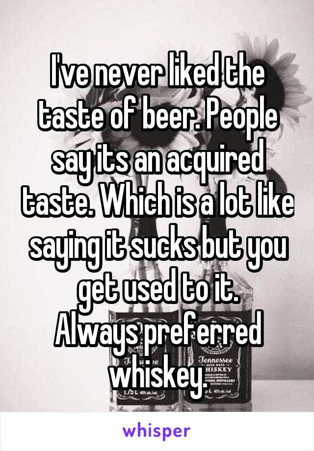I've never liked the taste of beer. People say its an acquired taste. Which is a lot like saying it sucks but you get used to it. Always preferred whiskey.