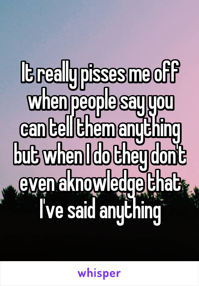 It really pisses me off when people say you can tell them anything but when I do they don't even aknowledge that I've said anything
