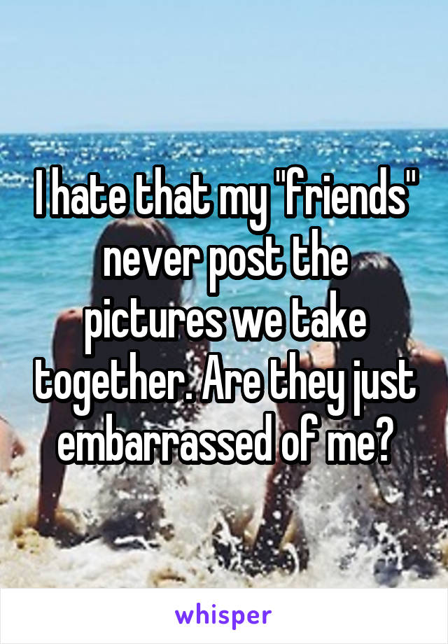 "I hate that my ""friends"" never post the pictures we take together. Are they just embarrassed of me?"