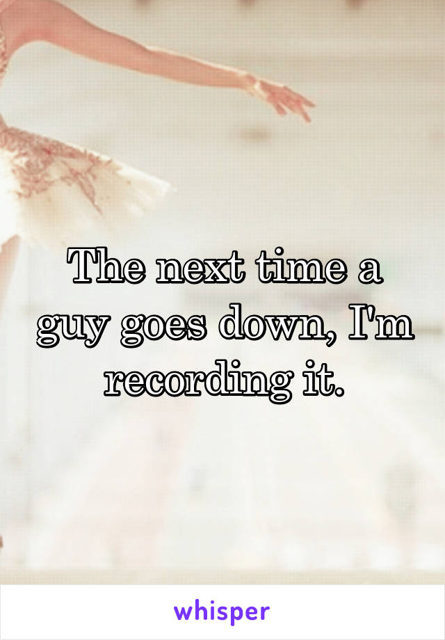 The next time a guy goes down, I'm recording it.