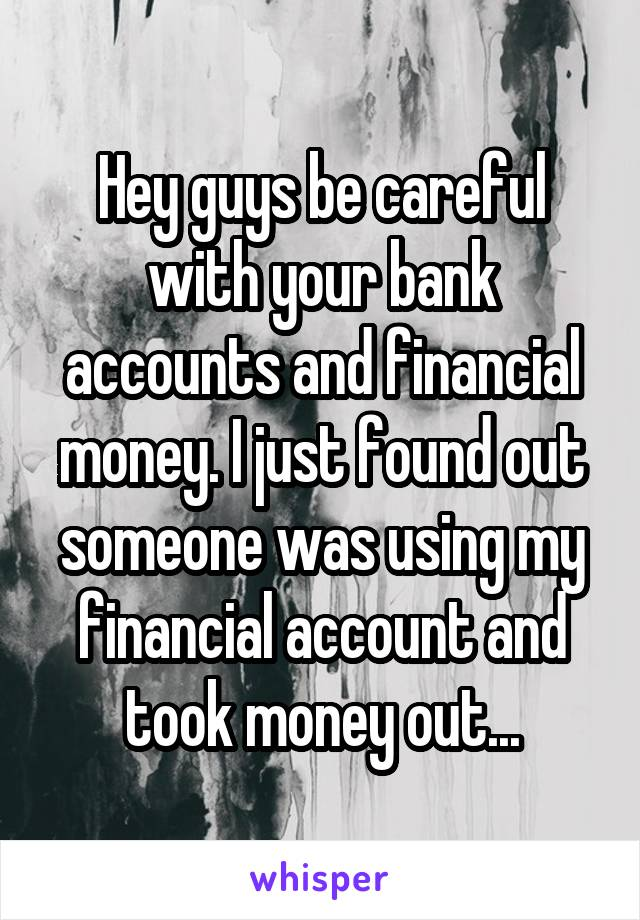 Hey guys be careful with your bank accounts and financial money. I just found out someone was using my financial account and took money out...