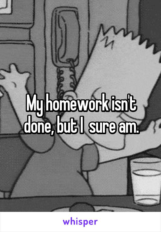 My homework isn't done, but I  sure am.