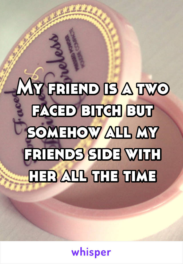 My friend is a two faced bitch but somehow all my friends side with her all the time