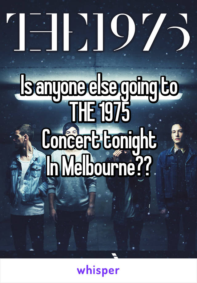 Is anyone else going to THE 1975 Concert tonight In Melbourne??