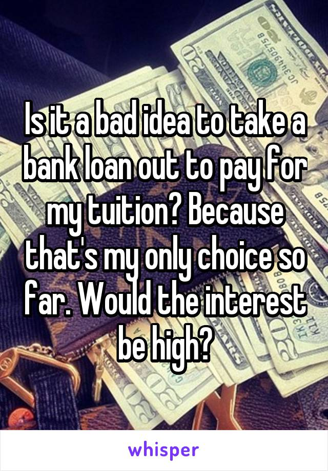 Is it a bad idea to take a bank loan out to pay for my tuition? Because that's my only choice so far. Would the interest be high?
