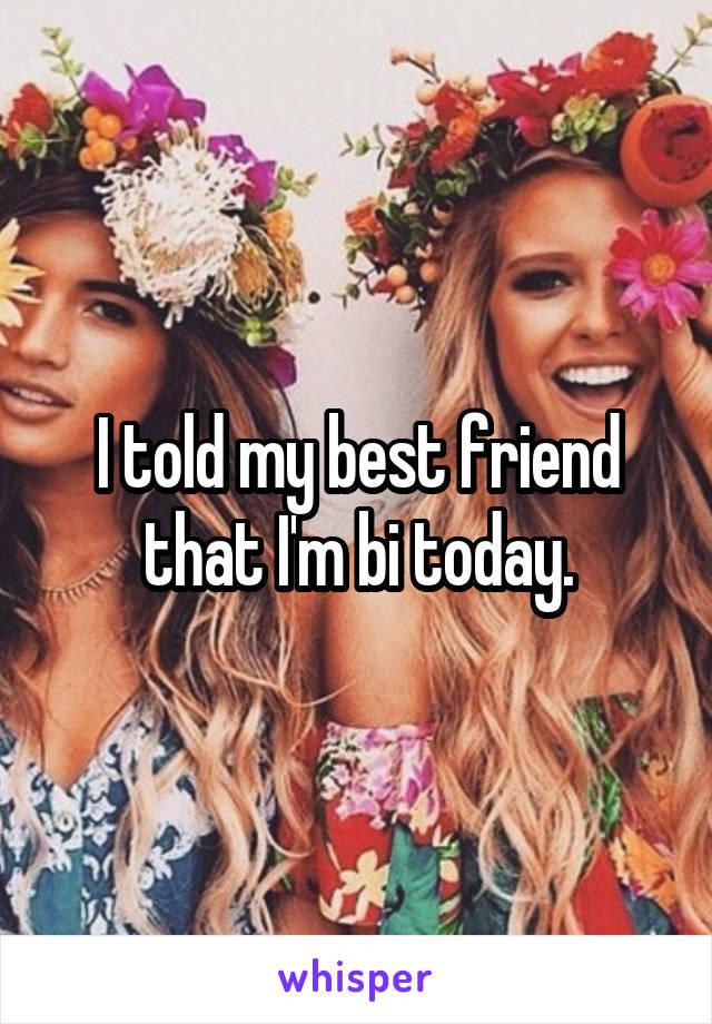 I told my best friend that I'm bi today.