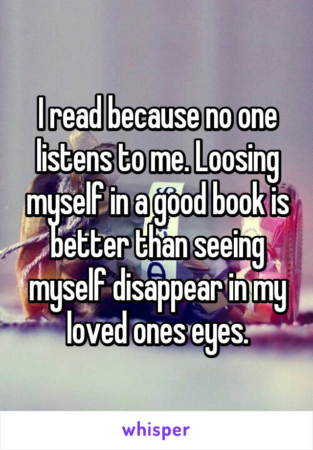 I read because no one listens to me. Loosing myself in a good book is better than seeing myself disappear in my loved ones eyes.