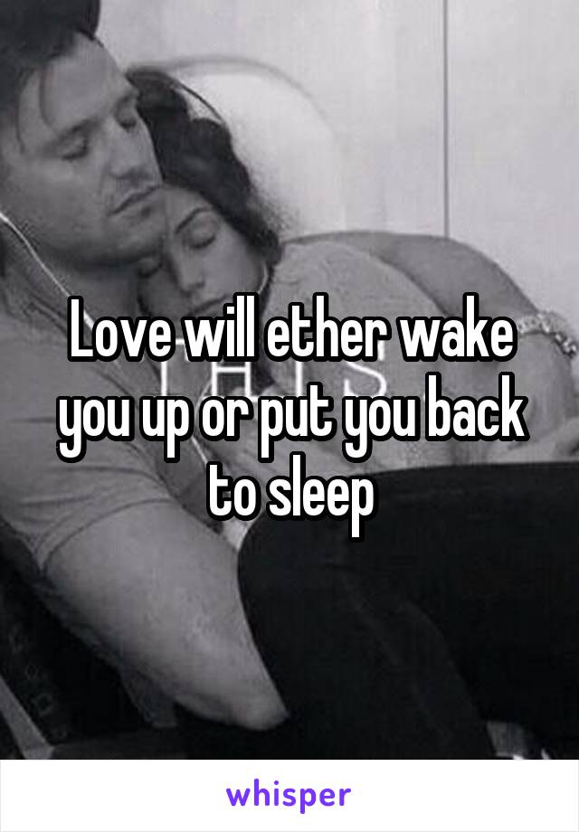 Love will ether wake you up or put you back to sleep