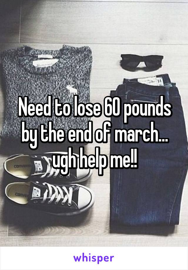 Need to lose 60 pounds by the end of march... ugh help me!!