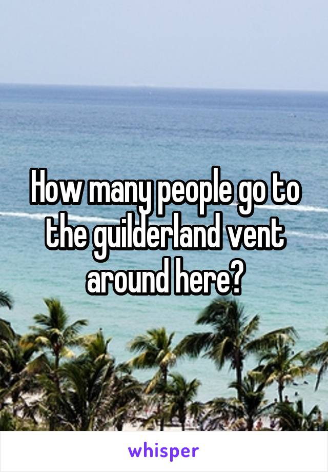 How many people go to the guilderland vent around here?