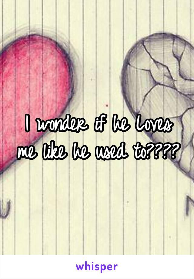 I wonder if he Loves me like he used to????