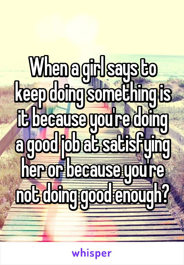 When a girl says to keep doing something is it because you're doing a good job at satisfying her or because you're not doing good enough?