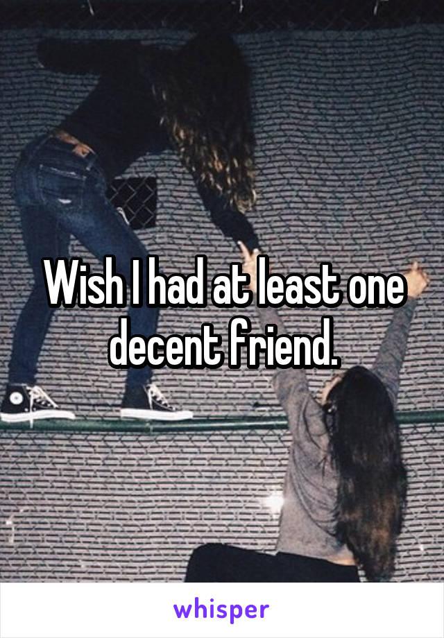 Wish I had at least one decent friend.