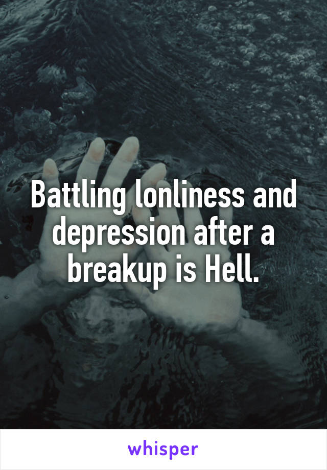 Battling lonliness and depression after a breakup is Hell.