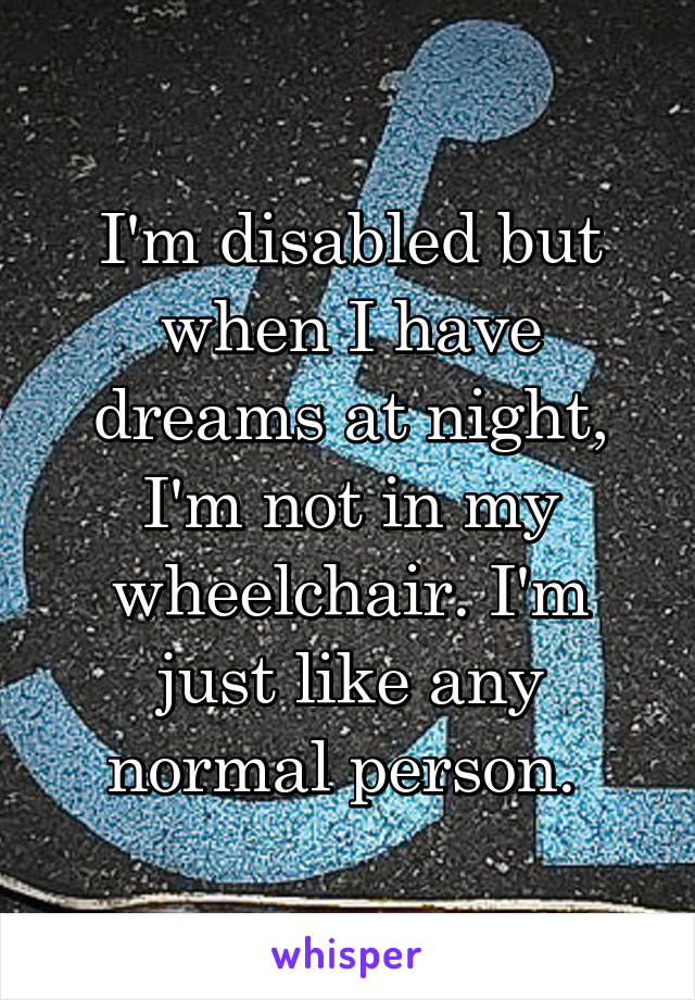 I'm disabled but when I have dreams at night, I'm not in my wheelchair. I'm just like any normal person.