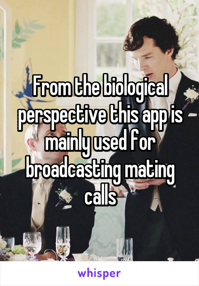 From the biological perspective this app is mainly used for broadcasting mating calls