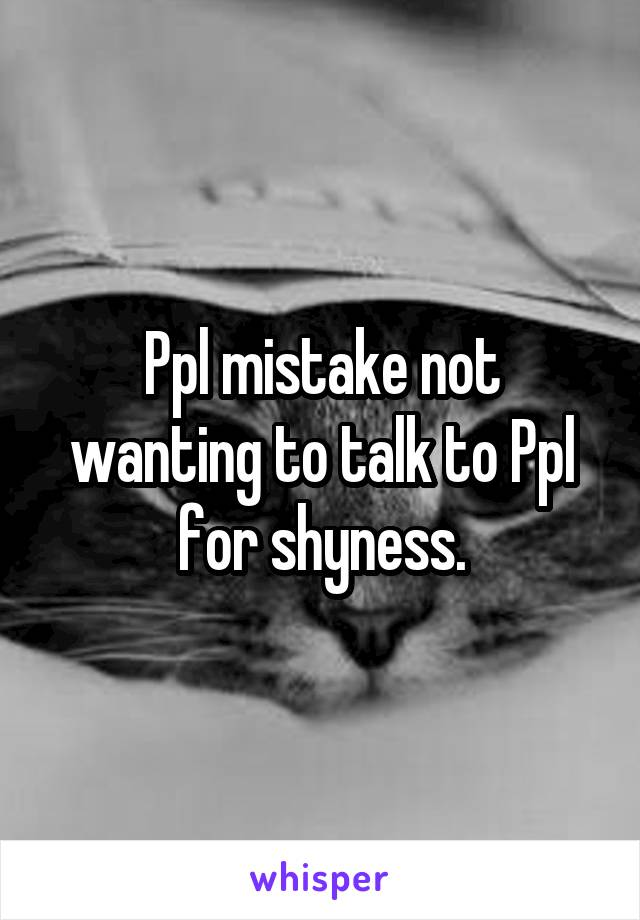 Ppl mistake not wanting to talk to Ppl for shyness.