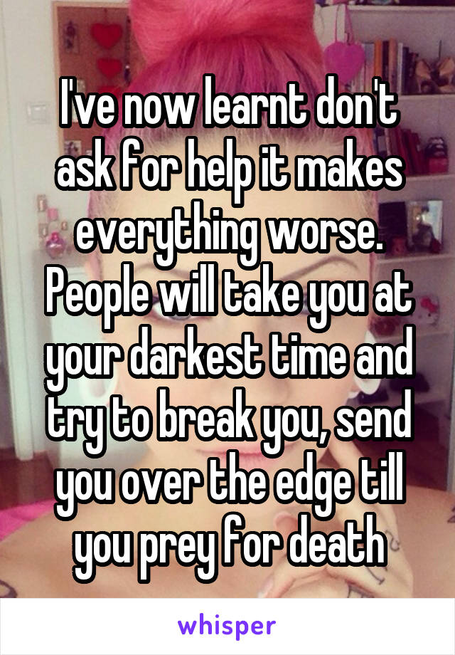 I've now learnt don't ask for help it makes everything worse. People will take you at your darkest time and try to break you, send you over the edge till you prey for death