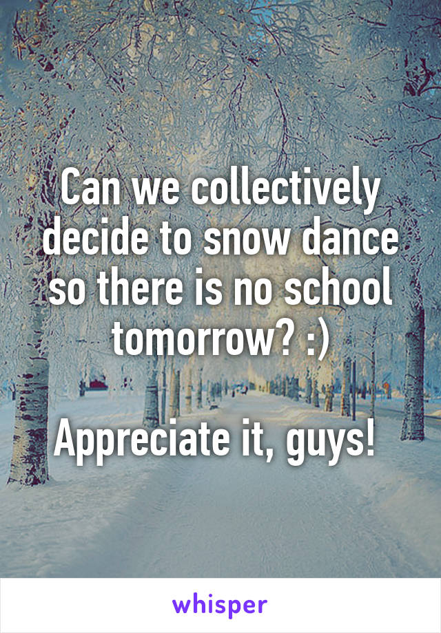 Can we collectively decide to snow dance so there is no school tomorrow? :)  Appreciate it, guys!