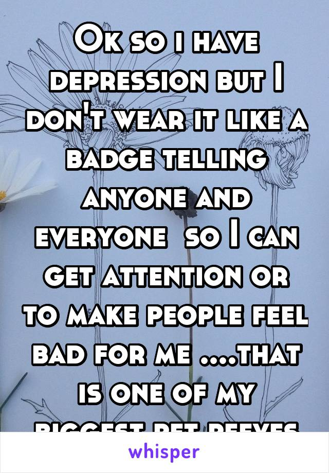 Ok so i have depression but I don't wear it like a badge telling anyone and everyone  so I can get attention or to make people feel bad for me ....that is one of my biggest pet peeves