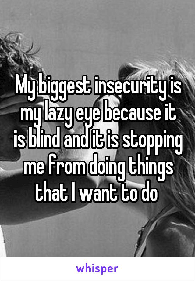 My biggest insecurity is my lazy eye because it is blind and it is stopping me from doing things that I want to do
