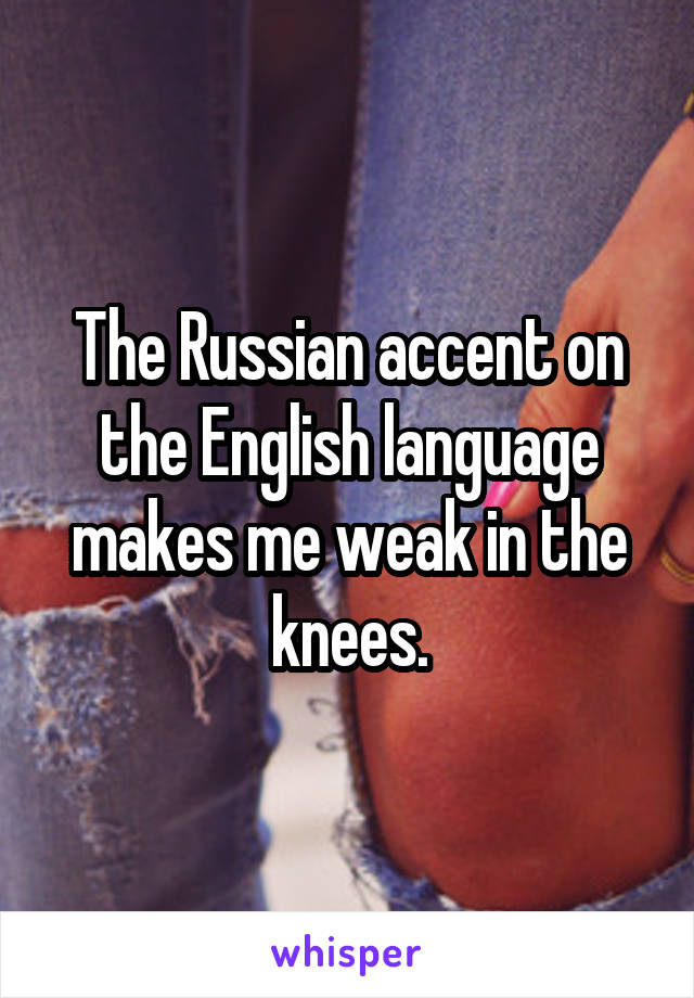 The Russian accent on the English language makes me weak in the knees.