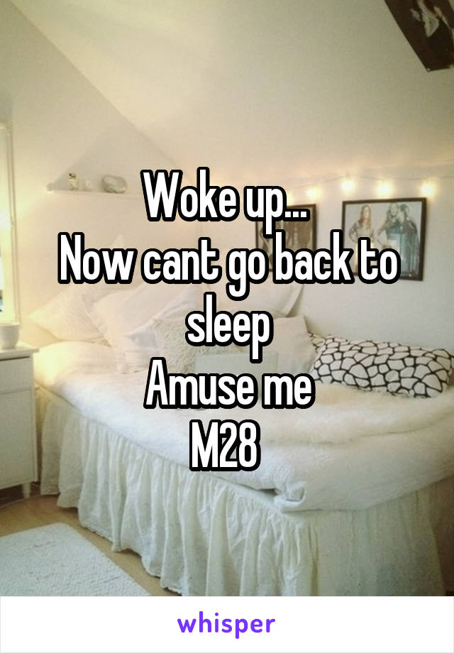 Woke up...  Now cant go back to sleep Amuse me M28