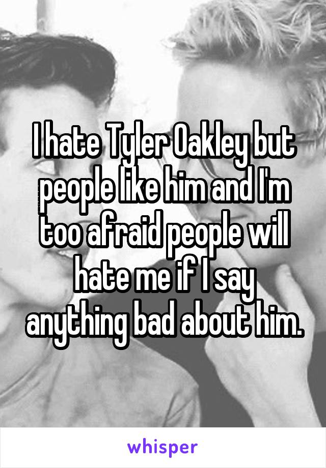 I hate Tyler Oakley but people like him and I'm too afraid people will hate me if I say anything bad about him.